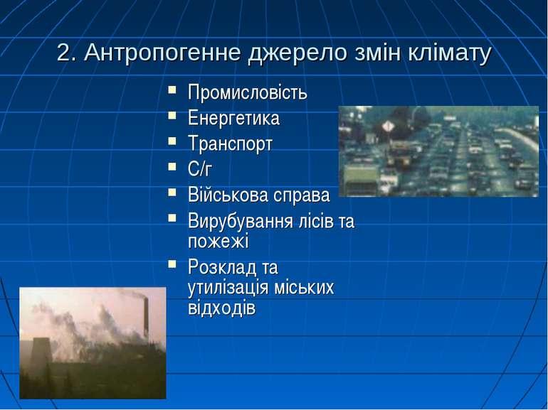 2. Антропогенне джерело змін клімату Промисловість Енергетика Транспорт С/г В...