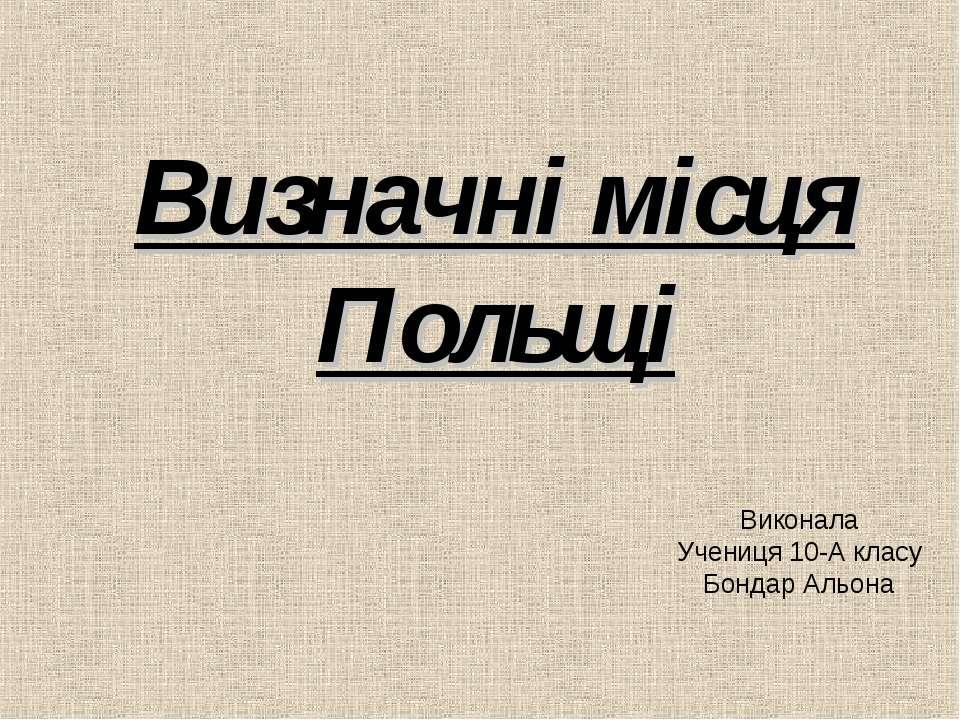 Визначні місця Польщі Виконала Учениця 10-А класу Бондар Альона