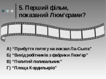 """5. Перший фільм, показаний Люм'єрами? А) """"Прибуття потягу на вокзал Ла-Сьота""""..."""
