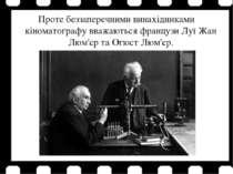 Проте беззаперечними винахідниками кіноматографу вважаються французи Луї Жан ...