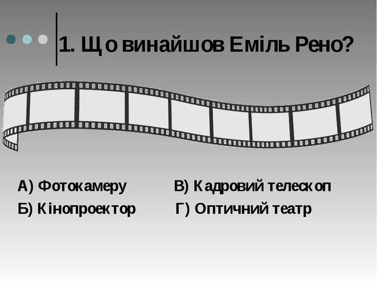 1. Що винайшов Еміль Рено? А) Фотокамеру В) Кадровий телескоп Б) Кінопроектор...