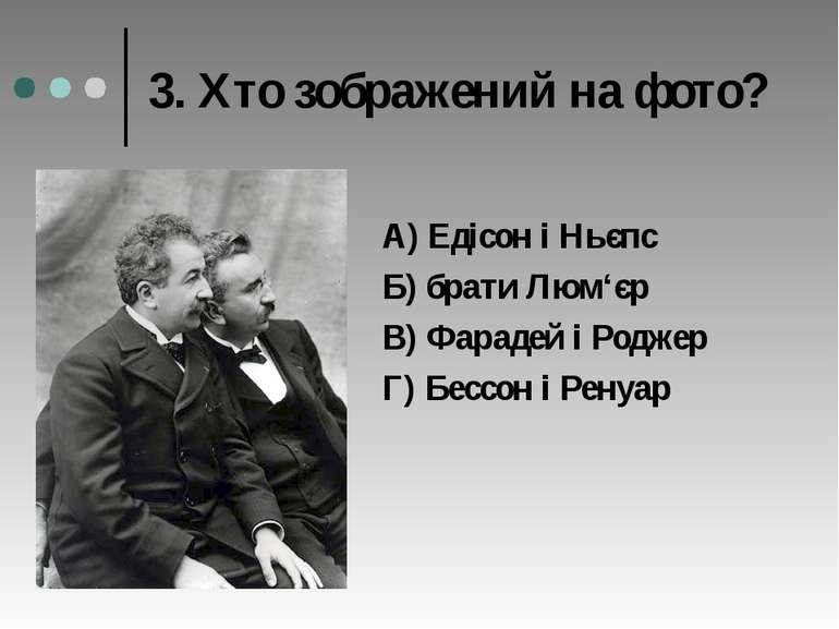 3. Хто зображений на фото? А) Едісон і Ньєпс Б) брати Люм'єр В) Фарадей і Род...