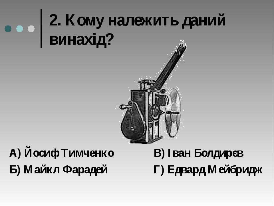 2. Кому належить даний винахід? А) Йосиф Тимченко В) Іван Болдирєв Б) Майкл Ф...