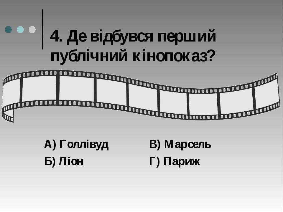 4. Де відбувся перший публічний кінопоказ? А) Голлівуд В) Марсель Б) Ліон Г) ...