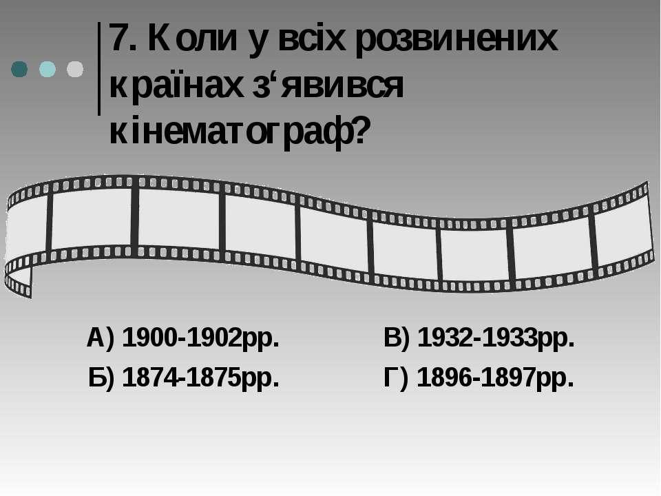 7. Коли у всіх розвинених країнах з'явився кінематограф? А) 1900-1902рр. В) 1...