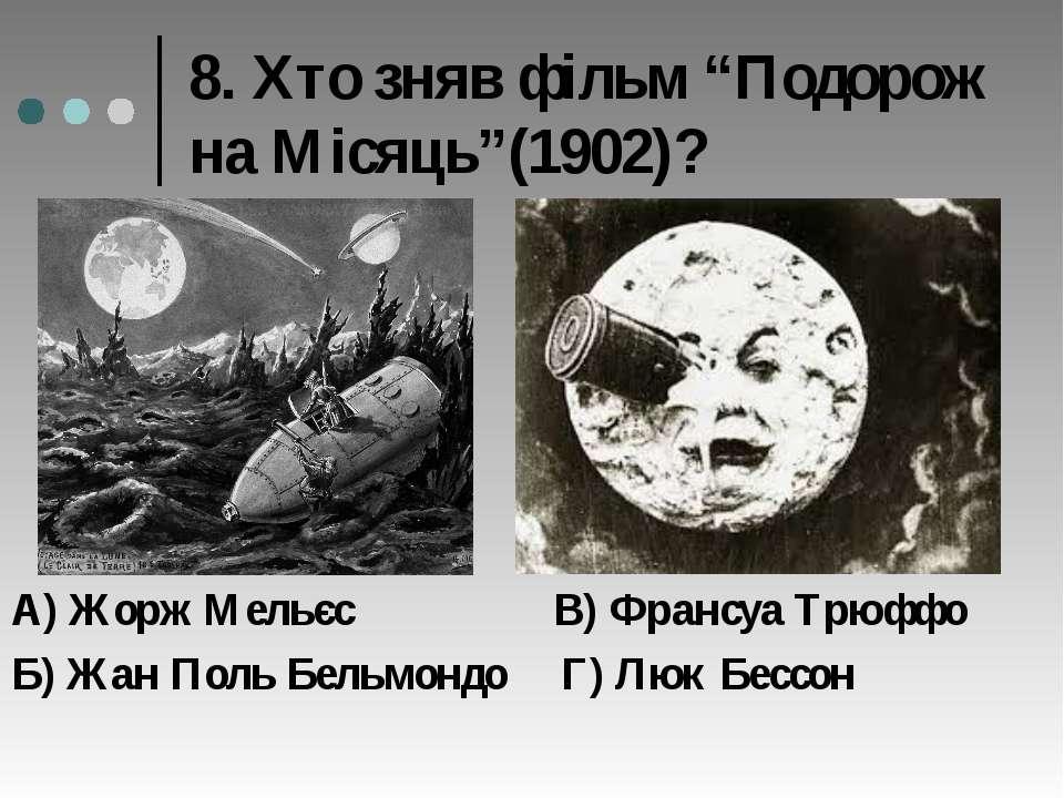 """8. Хто зняв фільм """"Подорож на Місяць""""(1902)? А) Жорж Мельєс В) Франсуа Трюффо..."""