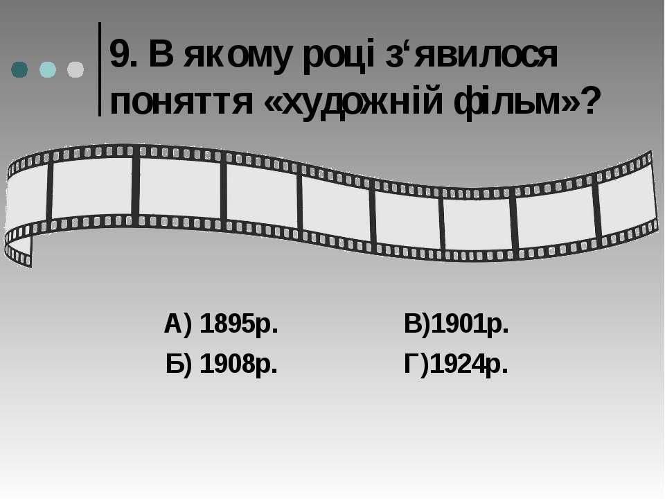 9. В якому році з'явилося поняття «художній фільм»? А) 1895р. В)1901р. Б) 190...
