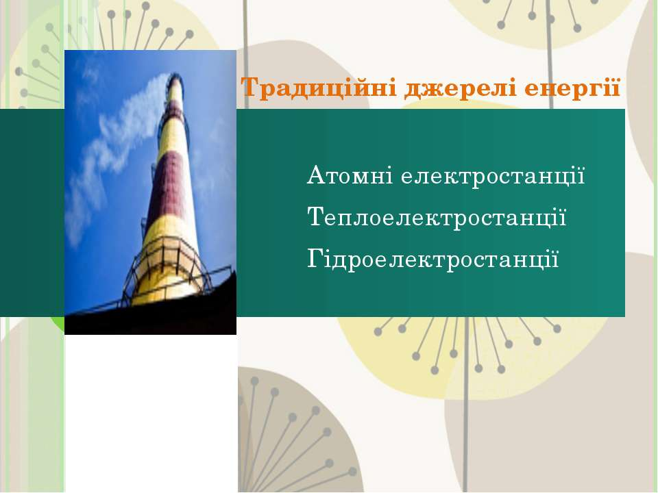 Традиційні джерелі енергії Атомні електростанції Теплоелектростанції Гідроеле...