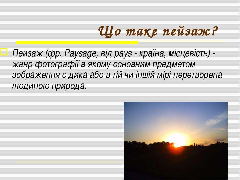Що таке пейзаж? Пейзаж (фр. Paysage, від pays - країна, місцевість) - жанр фо...