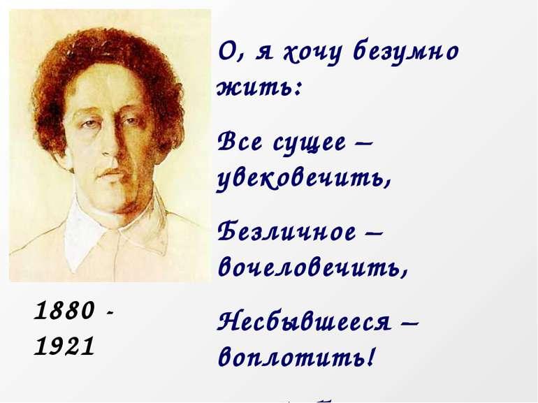 О, я хочу безумно жить: Все сущее – увековечить, Безличное – вочеловечить, Не...