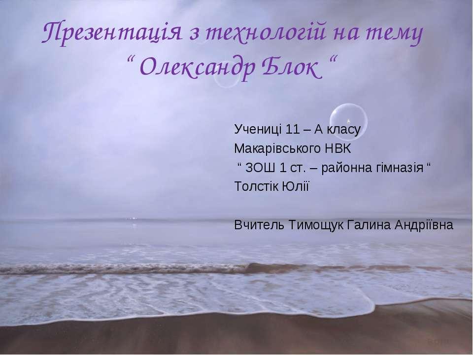 """Презентація з технологій на тему """" Олександр Блок """" Учениці 11 – А класу Мака..."""