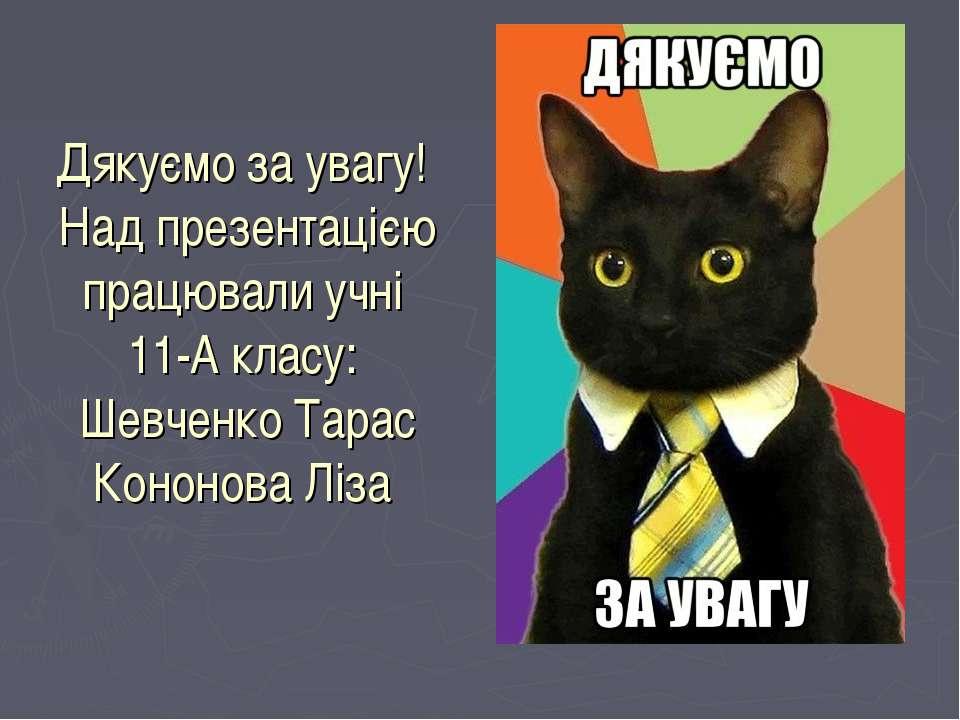 Дякуємо за увагу! Над презентацією працювали учні 11-А класу: Шевченко Тарас ...
