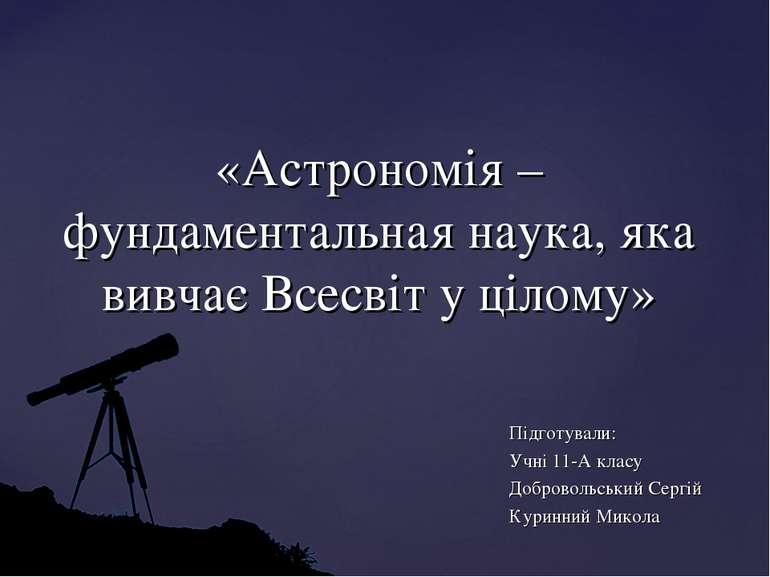 «Астрономія – фундаментальная наука, яка вивчає Всесвіт у цілому» Підготували...