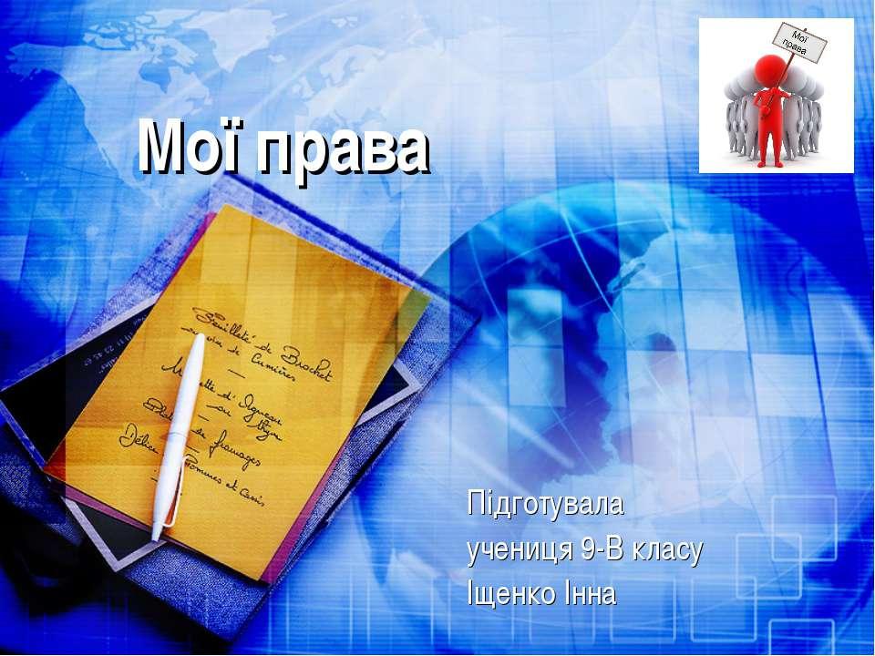 Мої права Підготувала учениця 9-В класу Іщенко Інна