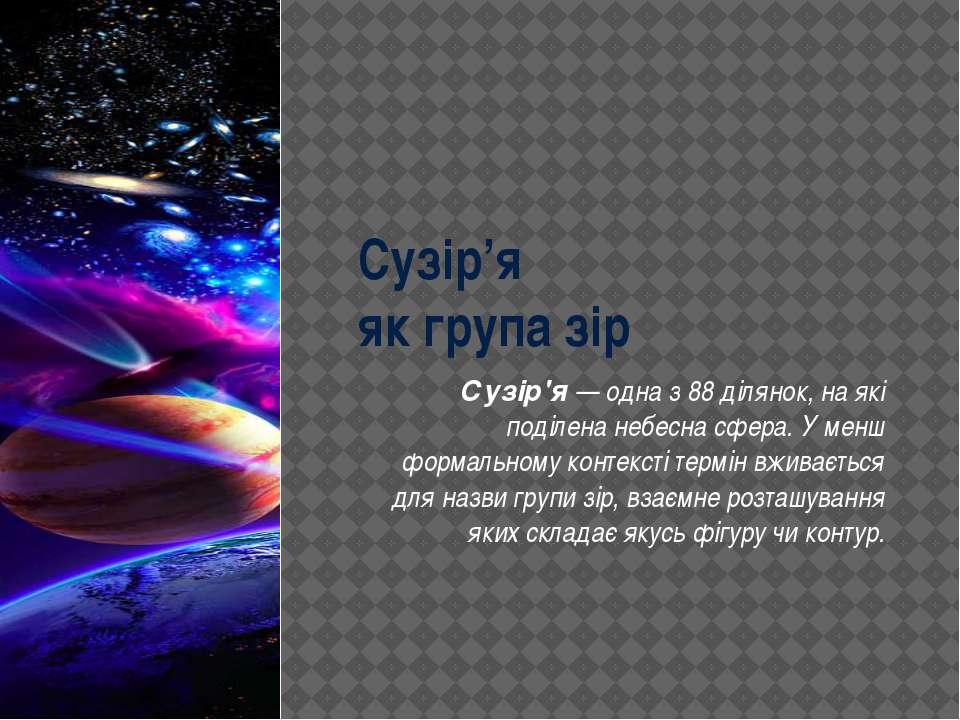 Сузір'я як група зір Сузір'я— одна з 88 ділянок, на які поділенанебесна сфе...