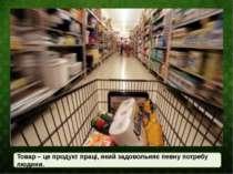 Товар – це продукт праці, який задовольняє певну потребу людини.