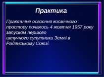 Практика Практичне освоєння космічного простору почалось4 жовтня1957року з...
