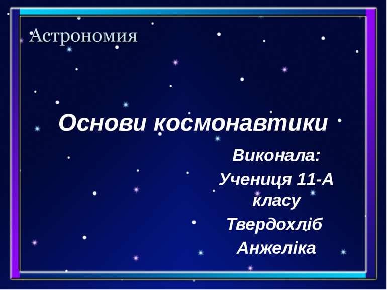 Основи космонавтики Виконала: Учениця 11-А класу Твердохліб Анжеліка
