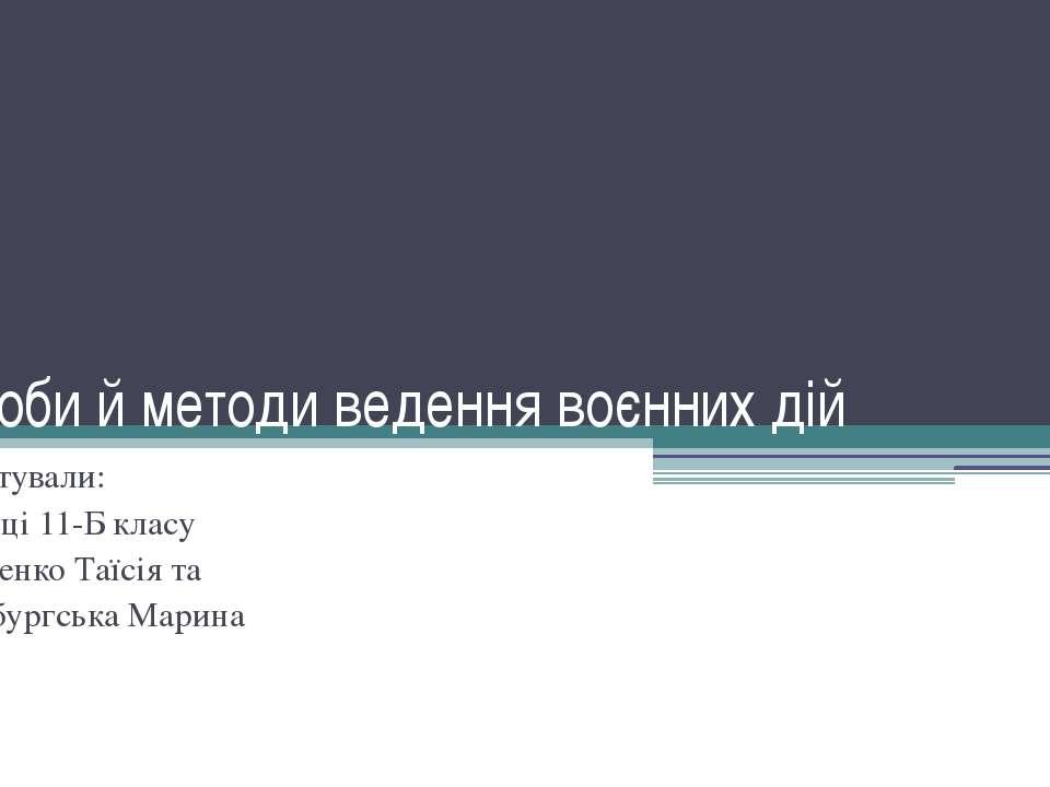 Засоби й методи ведення воєнних дій Підготували: учениці 11-Б класу Козаренко...