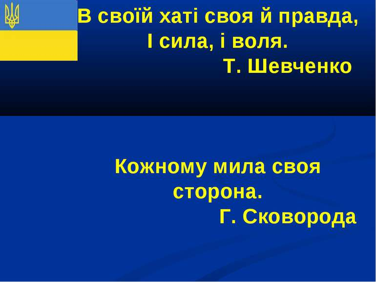 В своїй хаті своя й правда, І сила, і воля. Т. Шевченко Кожному мила своя сто...