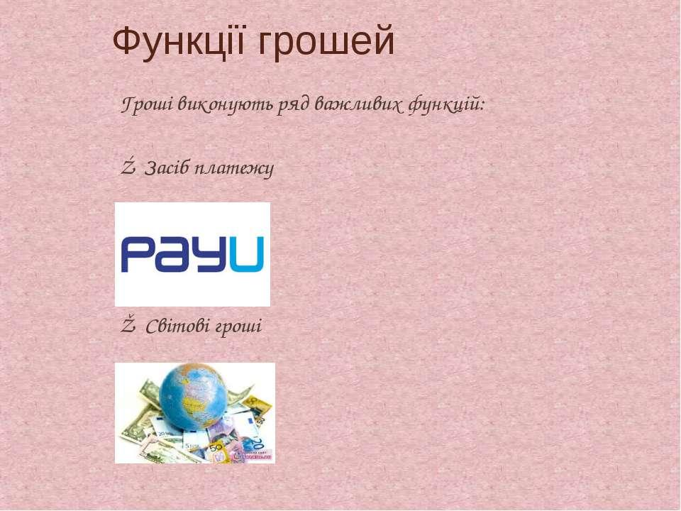 Гроші виконують ряд важливих функцій: ④ Засіб платежу ⑤ Світові гроші Функц...