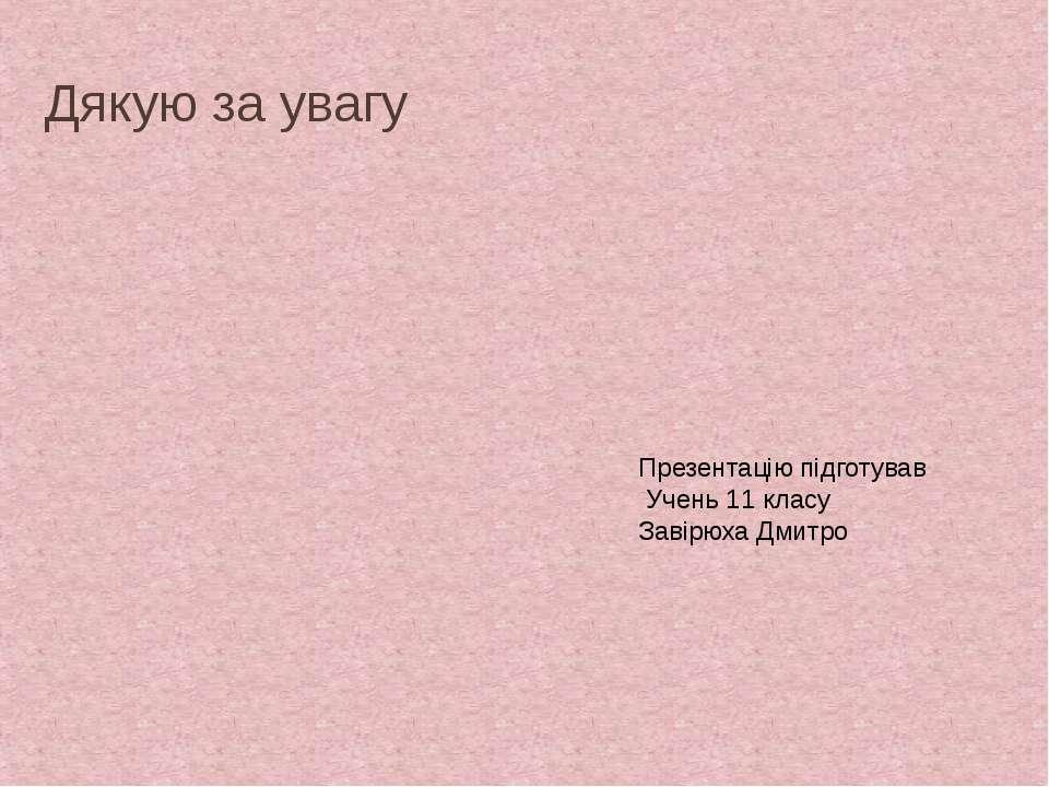 Дякую за увагу Презентацію підготував Учень 11 класу Завірюха Дмитро