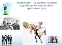 Ринок праці — це система суспільних відносин, що пов'язані з наймом і пропози...