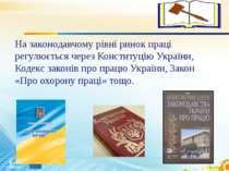 На законодавчому рівні ринок праці регулюється через Конституцію України, Код...