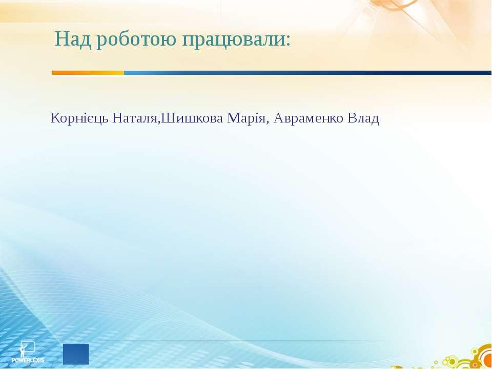 Над роботою працювали: Корнієць Наталя,Шишкова Марія, Авраменко Влад