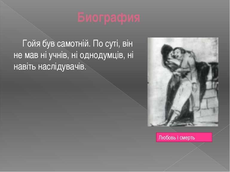 Биография Гойя був самотній. По суті, він не мав ні учнів, ні однодумців, ні ...