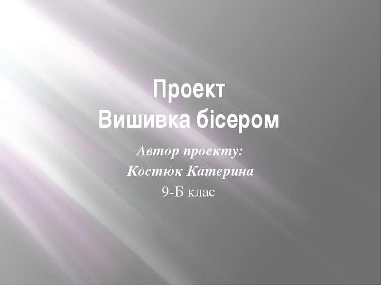 Проект Вишивка бісером Автор проекту: Костюк Катерина 9-Б клас