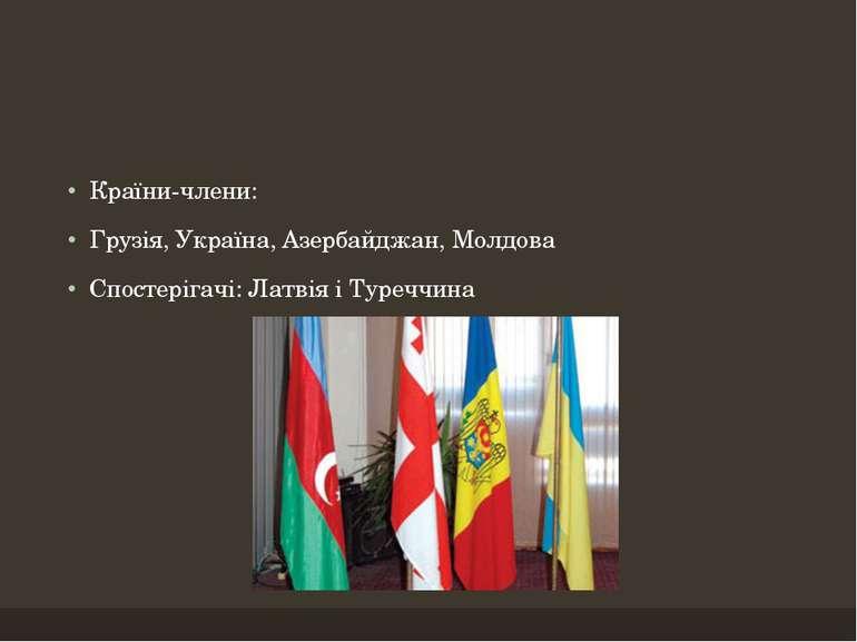Країни-члени: Грузія, Україна, Азербайджан, Молдова Спостерігачі: Латвія і Ту...