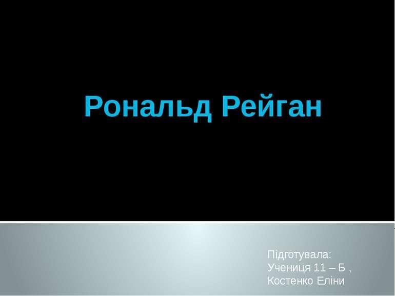 Рональд Рейган Підготувала: Учениця 11 – Б , Костенко Еліни