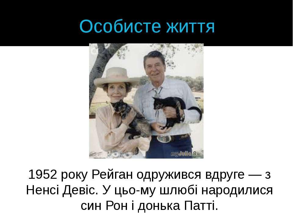 Особисте життя 1952року Рейган одружився вдруге— з Ненсі Девіс. У цьо му шл...