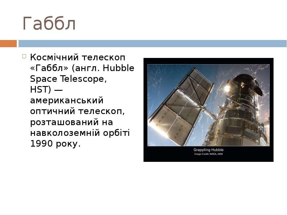 Габбл Космічний телескоп «Габбл» (англ. Hubble Space Telescope, HST)— америк...