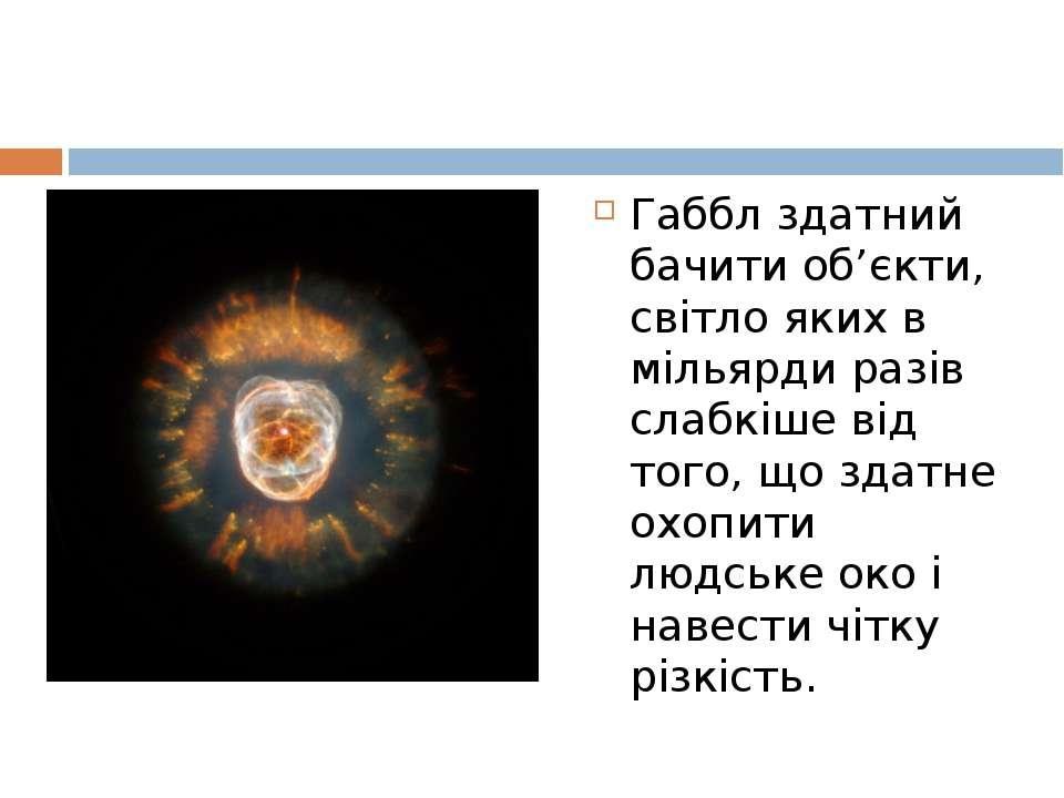 Габбл здатний бачити об'єкти, світло яких в мільярди разів слабкіше від того,...