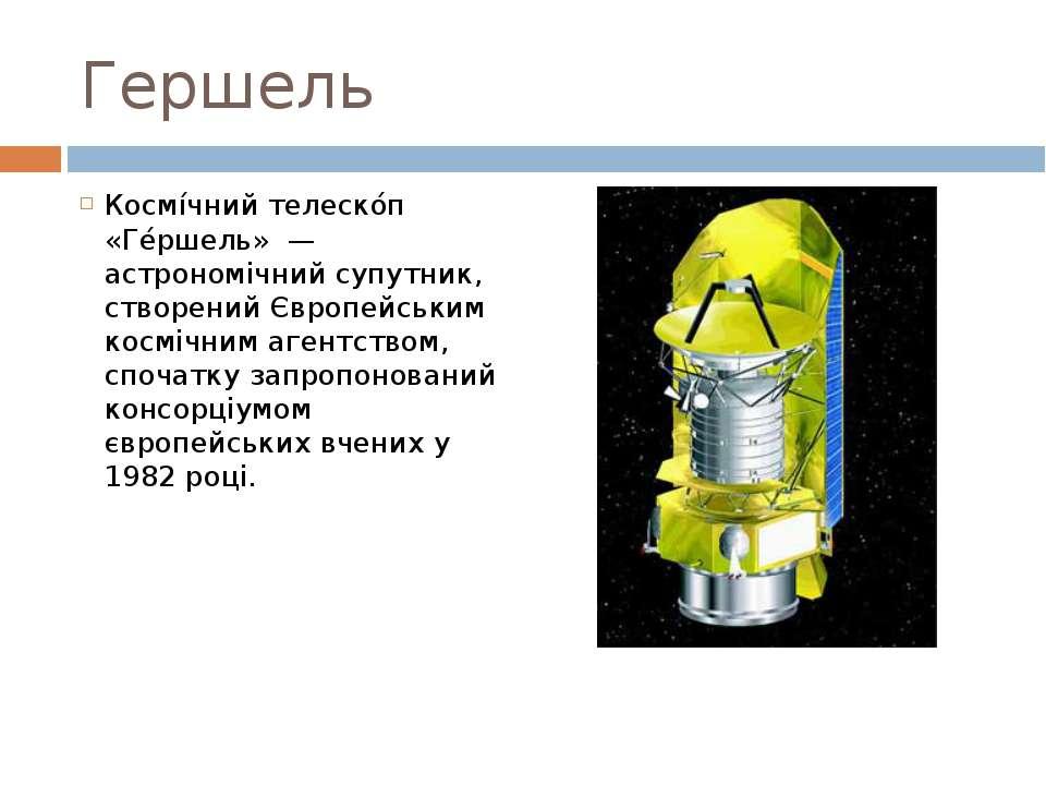 Гершель Космі чний телеско п «Ге ршель» — астрономічний супутник, створений ...