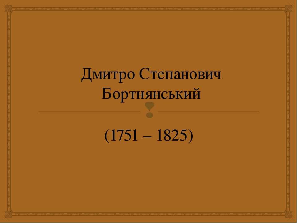 Дмитро Степанович Бортнянський (1751 – 1825)