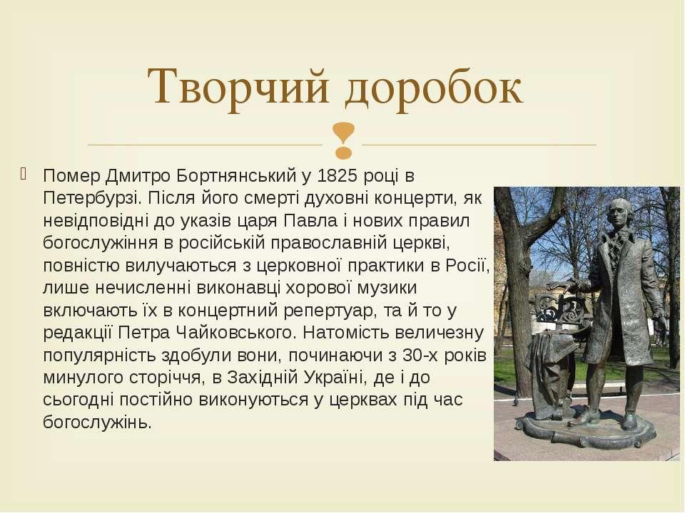 Помер Дмитро Бортнянський у 1825 році в Петербурзі. Після його смерті духовні...