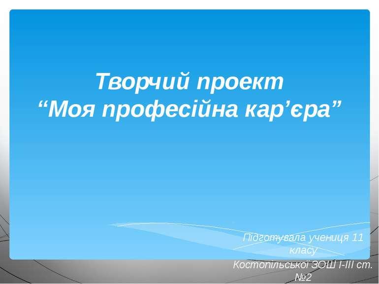 """Творчий проект """"Моя професійна кар'єра"""" Підготувала учениця 11 класу Костопіл..."""