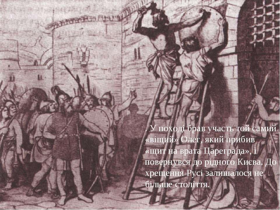 . У поході брав участь той самий «віщий» Олег, який прибив «щит на врата Царе...