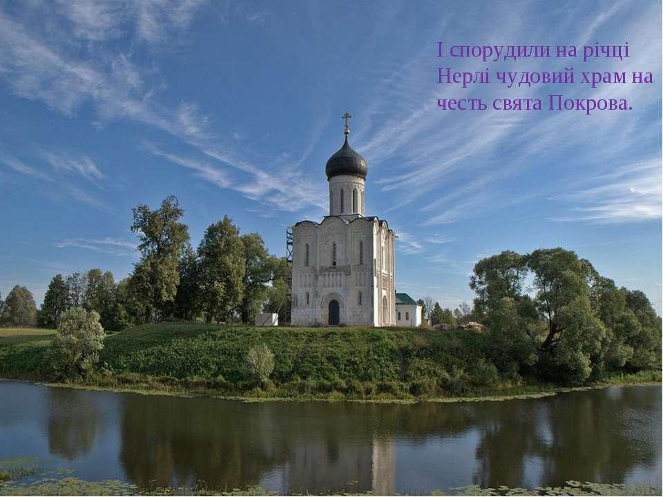І спорудили на річці Нерлі чудовий храм на честь свята Покрова.