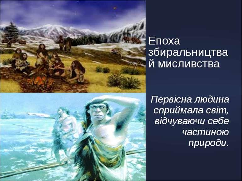 Епоха збиральництва й мисливства Первісна людина сприймала світ, відчуваючи с...