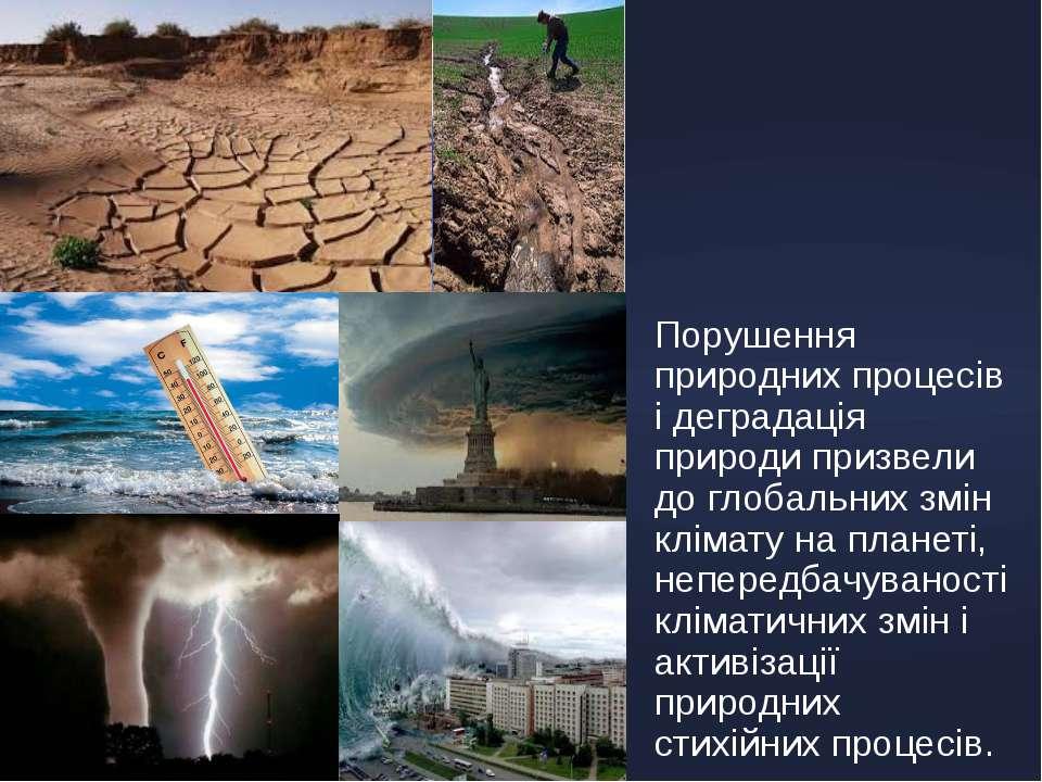 Порушення природних процесів і деградація природи призвели до глобальних змін...