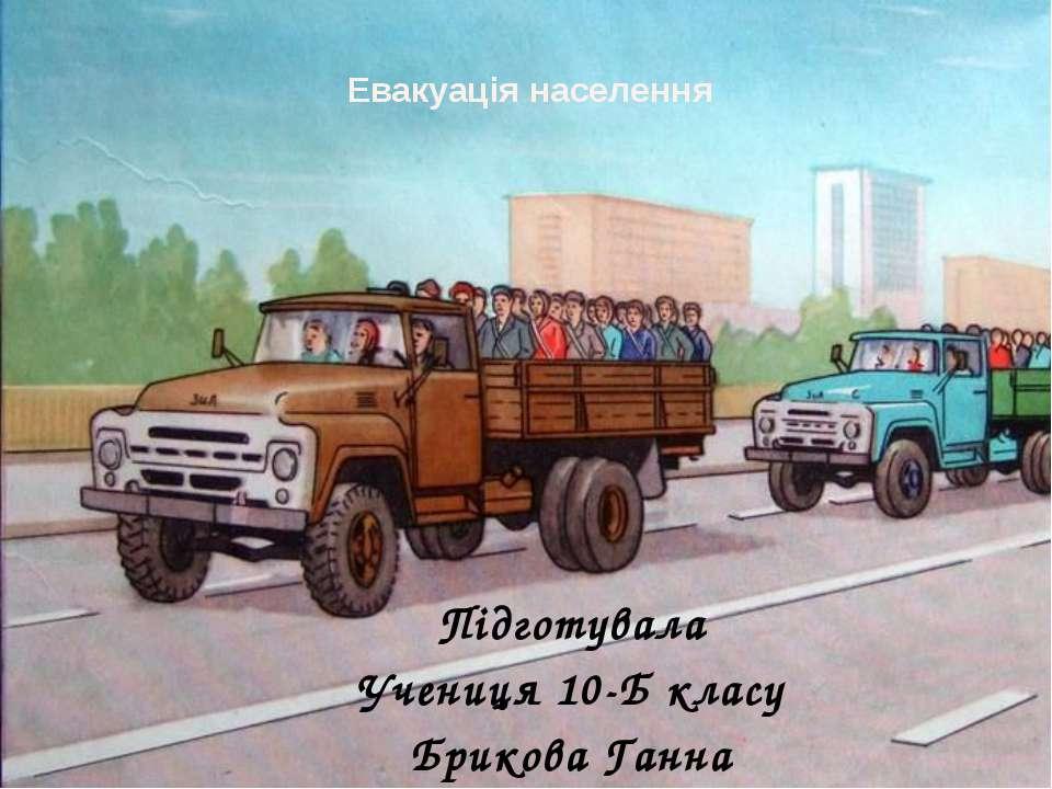 Евакуація населення Підготувала Учениця 10-Б класу Брикова Ганна