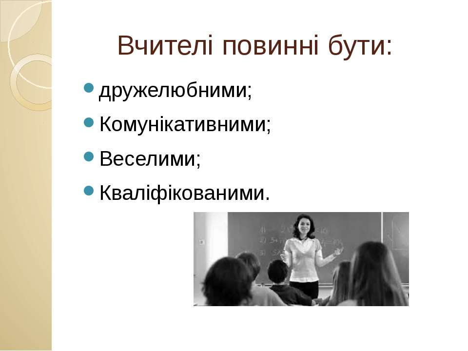 Вчителі повинні бути: дружелюбними; Комунікативними; Веселими; Кваліфікованими.
