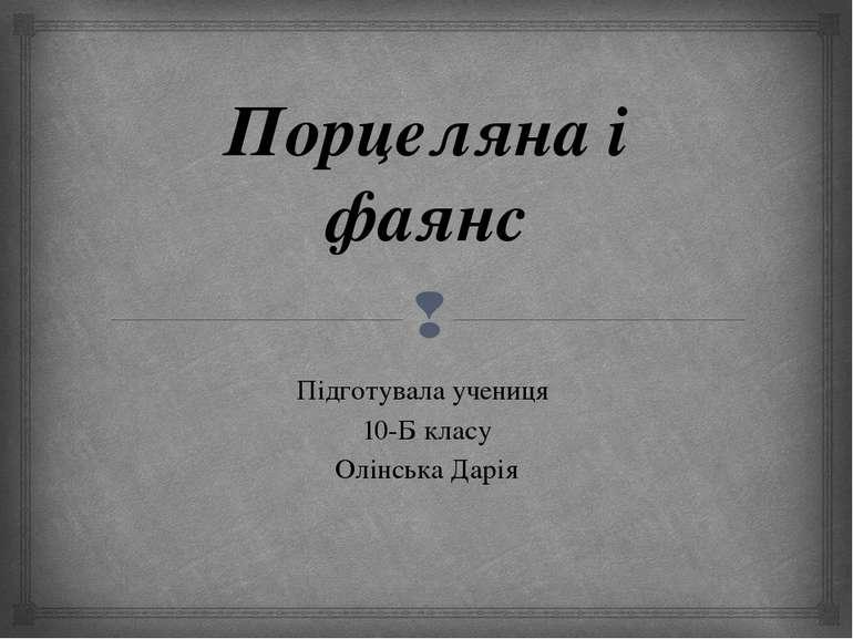 Порцеляна і фаянс Підготувала учениця 10-Б класу Олінська Дарія