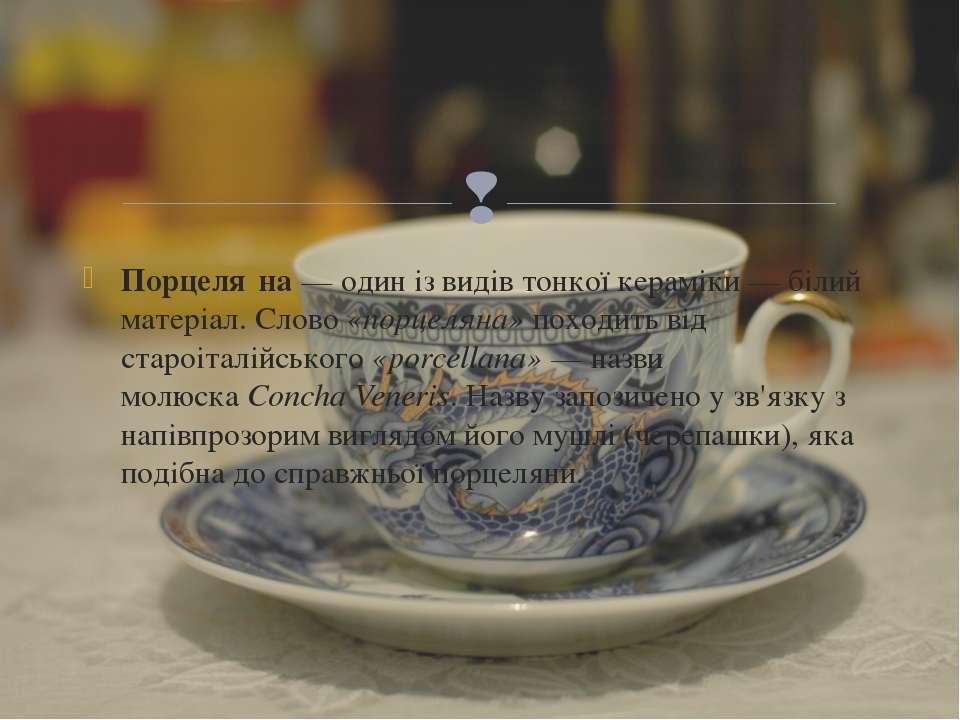 Порцеля на— один із видівтонкої кераміки— білий матеріал. Слово«порцеляна...