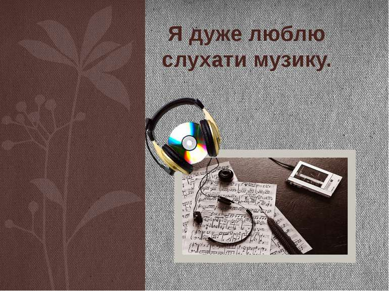 Я дуже люблю слухати музику.