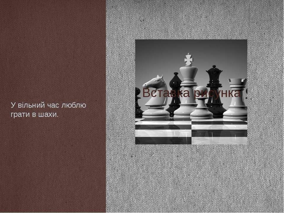 У вільний час люблю грати в шахи.